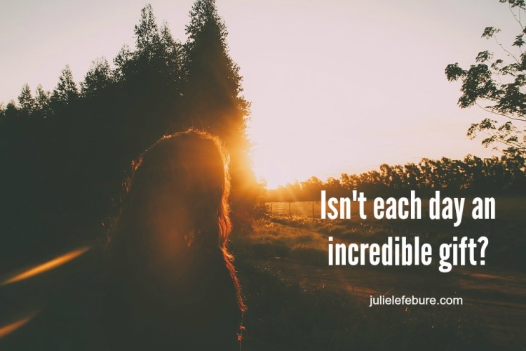 Isn't each day an incredible gift?