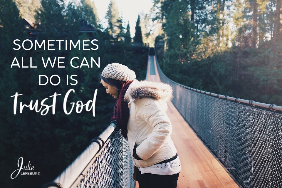 Sometimes all we can do is trust God.