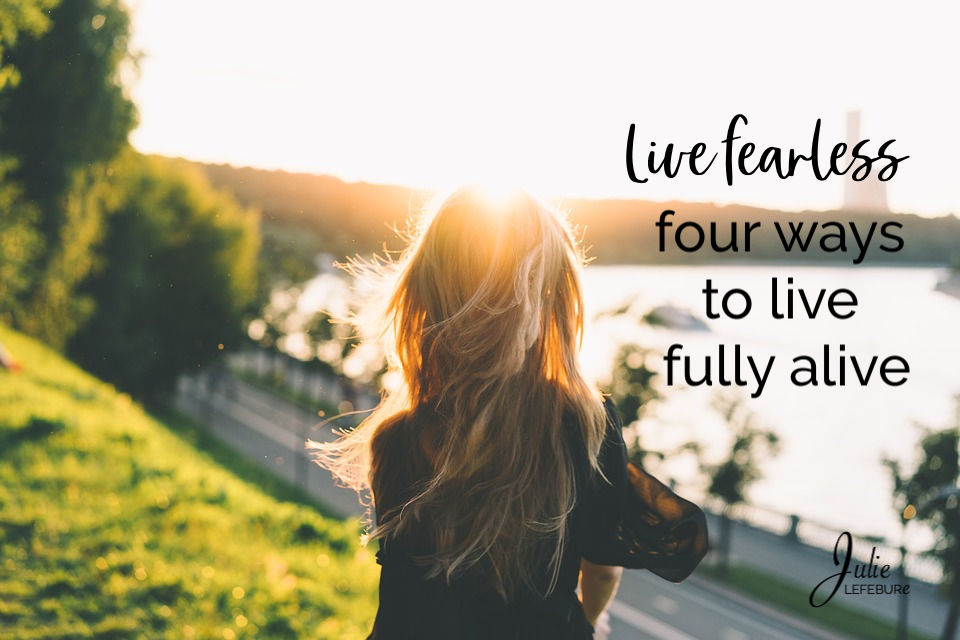 Live Fearless – 4 Ways To Live Fully Alive