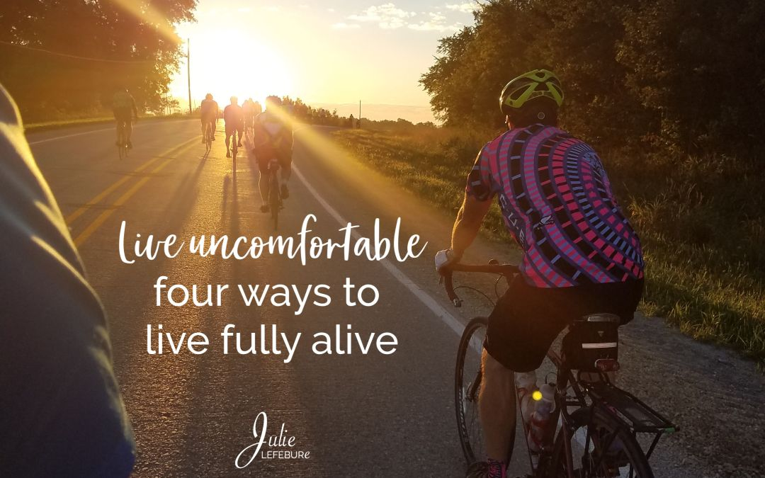 Live Uncomfortable – 4 Ways To Live Fully Alive