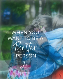When you want to be a better person, how do you do that?