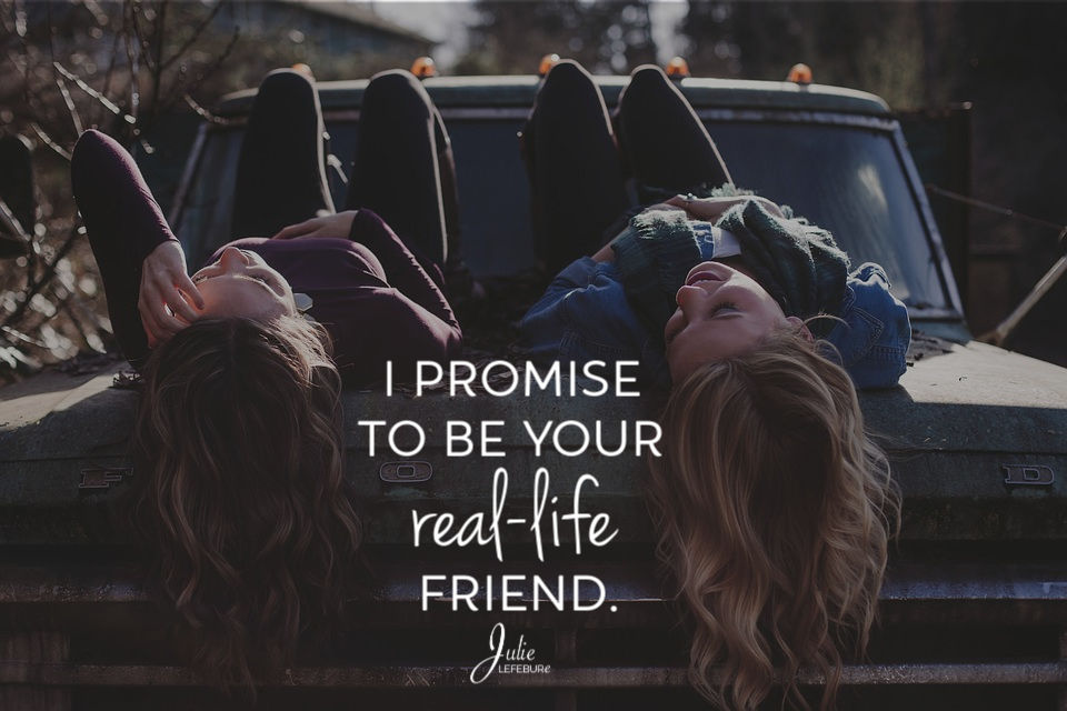 I promise to be your real-life friend