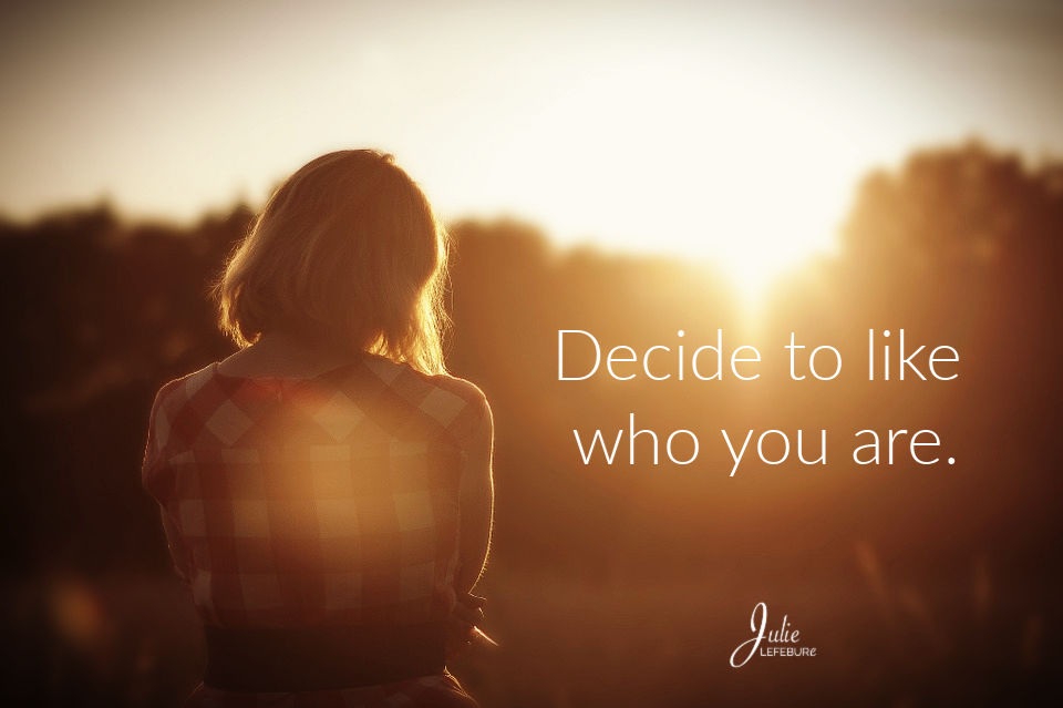 Decide to like who you are.