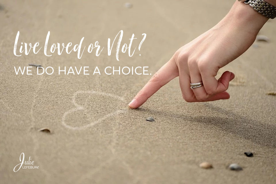 Live loved or not? We do have a choice in the matter.