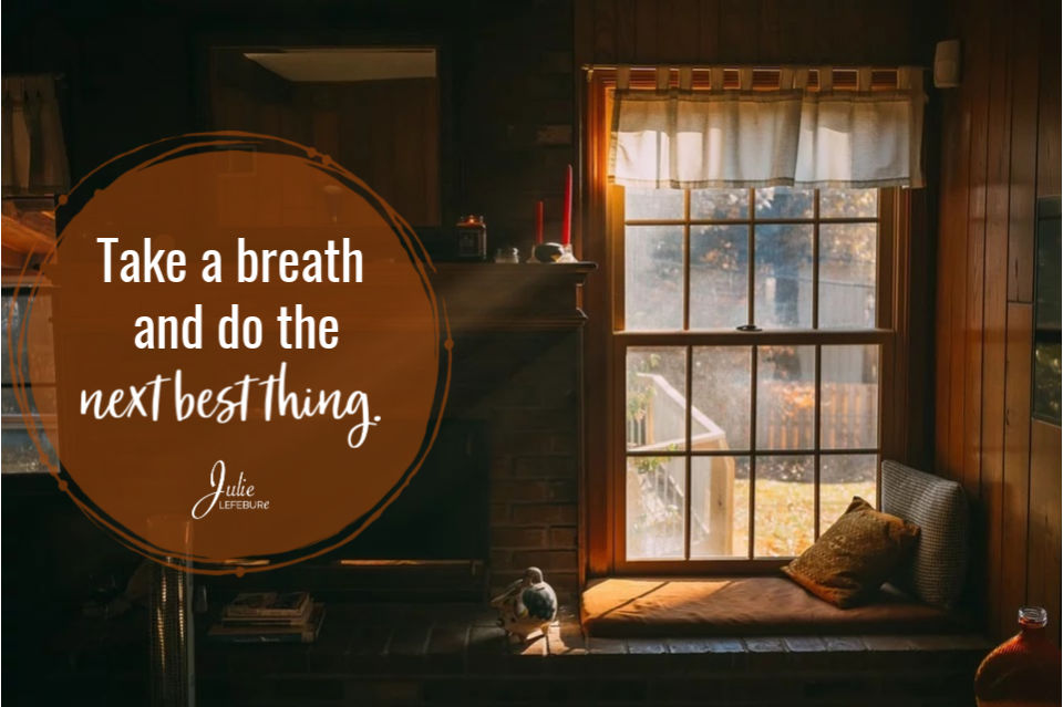 Take a breath and do the next best thing.