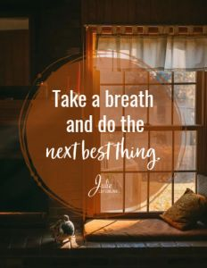 Take a deep breath and do the next best thing.
