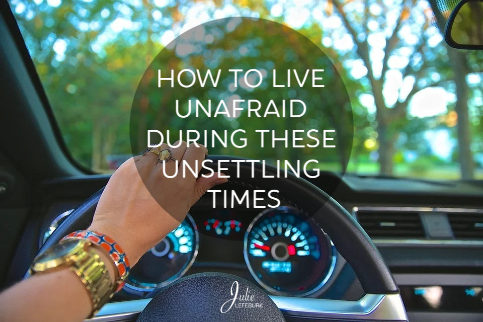 How To Live Unafraid During These Unsettling Times