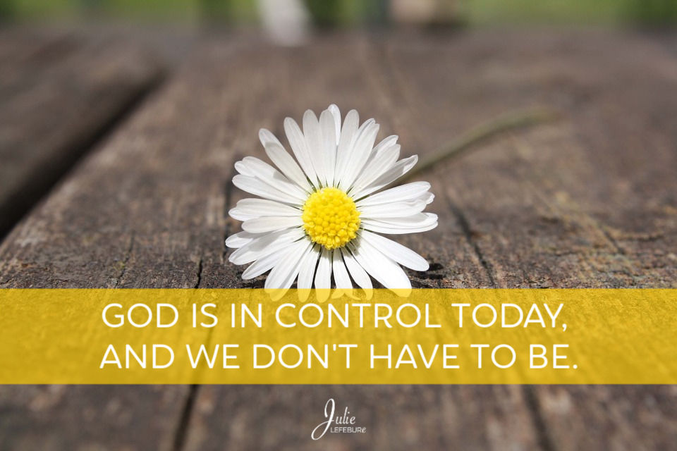 God Is In Control Today, And We Don't Have To Be