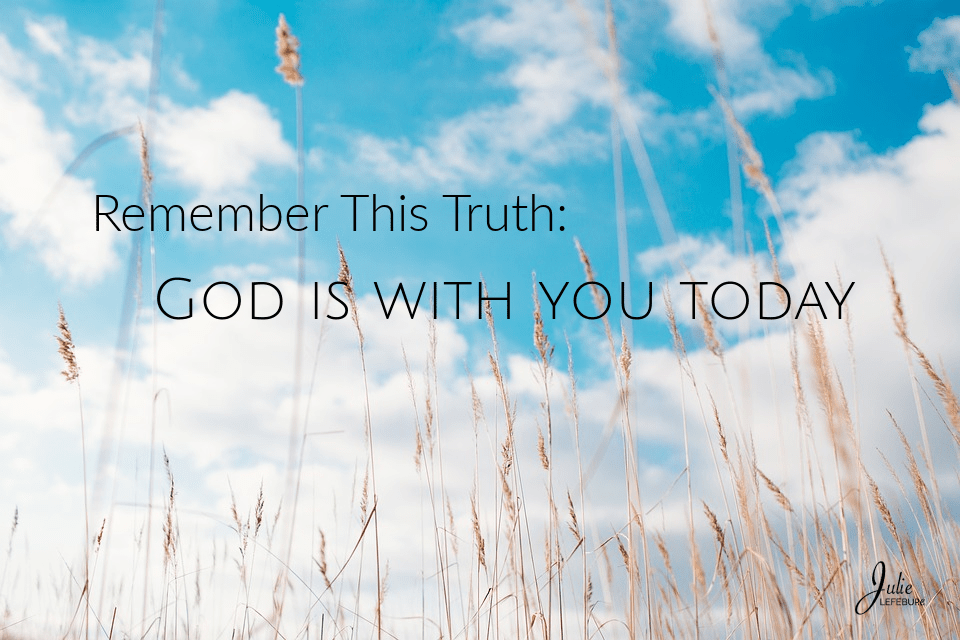 Remember This Truth: God Is With You Today