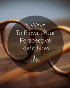 5 Ways To Elevate Your Perspective Right Now