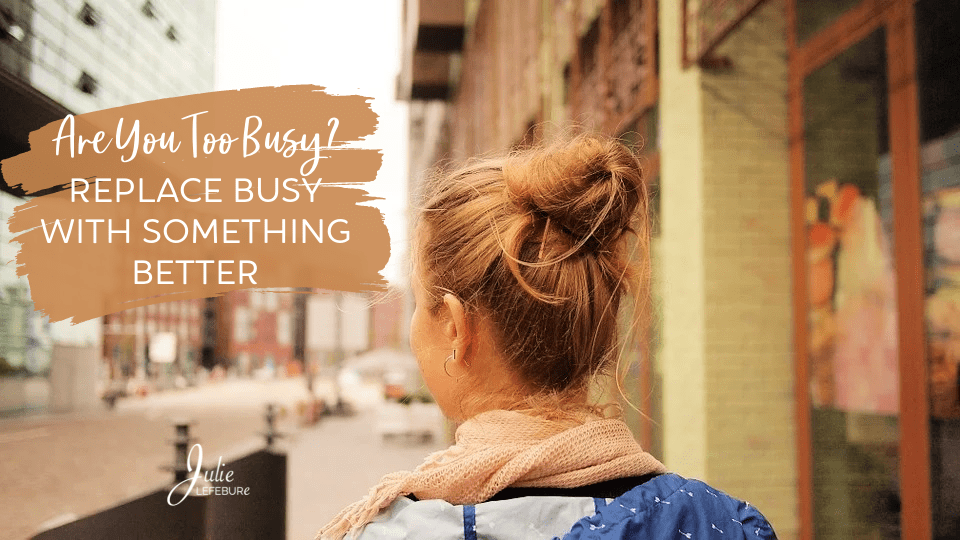 Are You Too Busy? Replace Busy With Something Better