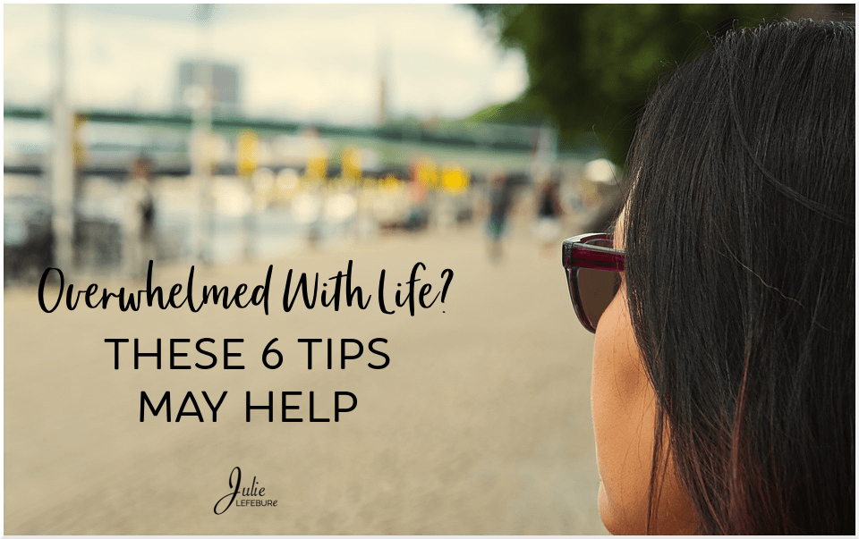 Overwhelmed with life? These 6 tips may help!