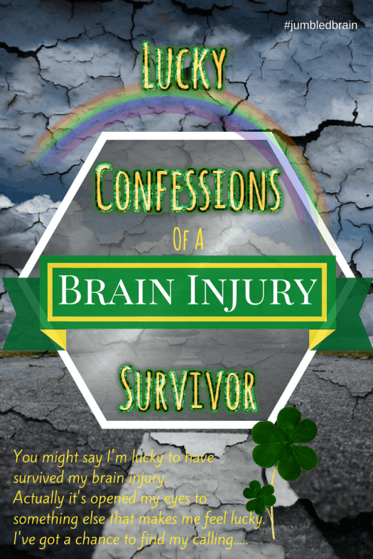 You might say I'm lucky to have survived my brain injury. Actually it's opened my eyes to something else that makes me feel lucky. I've got a chance to find my calling.....