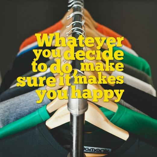 Whatever you decide to do, make sure it makes you happy. Impulsiveness may not be the answer.