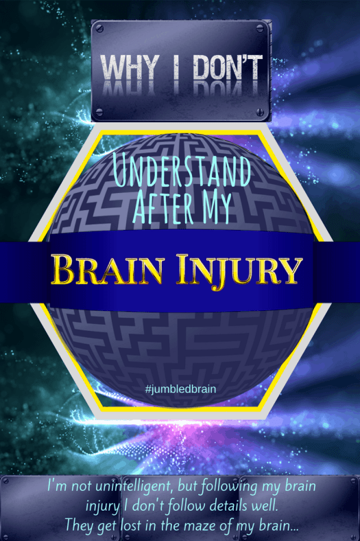 I'm not unintelligent, but following my brain injury I don't follow details well. They get lost in the maze of my brain...