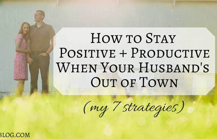 7 Tips for Staying Positive & Productive When Your Husband's Out of Town