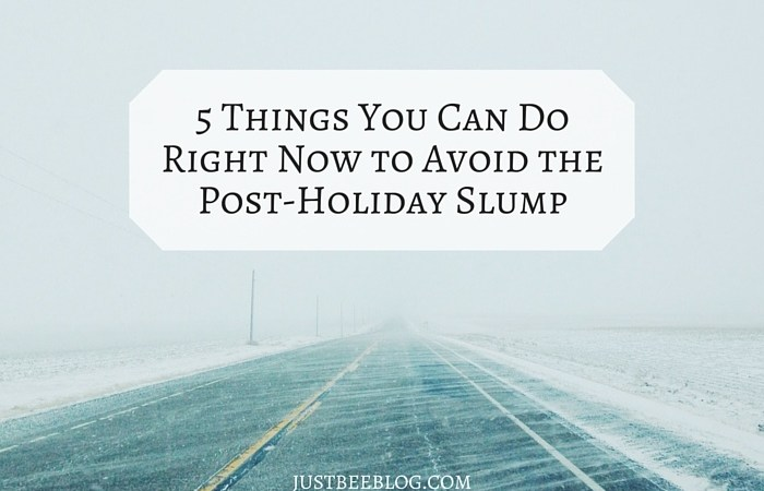 5 Things You Can Do Now To Avoid The Post-Holiday Slump