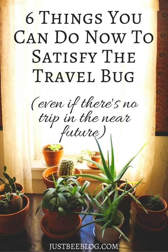 6 Things You Can Do Now to Satisfy The Travel Bug - even if there's no trip in your near future - Just Bee