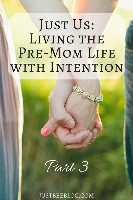 Just Us- Living the Pre-Mom Life With Intention - Part 3 of the Series! Just Bee Blog
