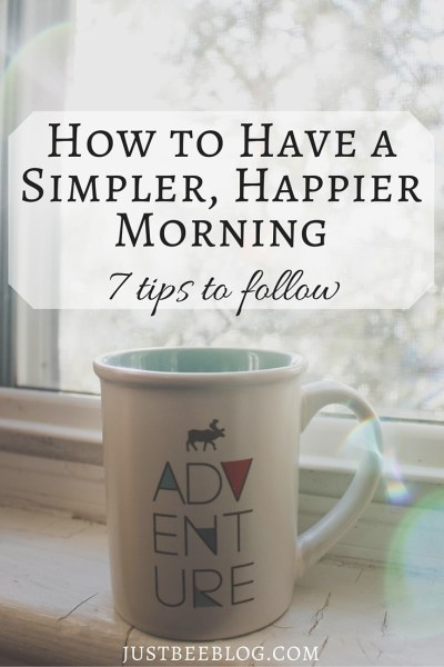 How to Have a Simpler, Happier Morning - 7 Tips to Follow - Just Bee Blog