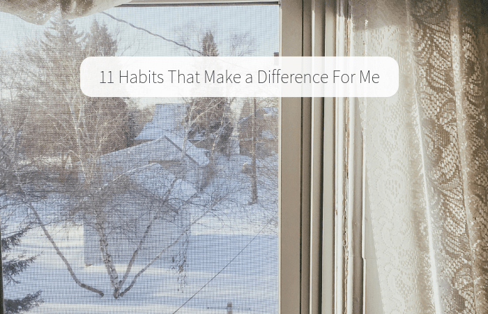 11 Habits That Make a Difference For Me