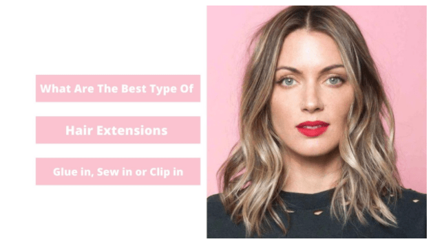 What Are The Best Type Of Hair Extensions? – Glue In, Sew In or Clip In?