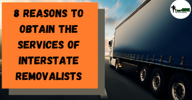 '8' Reasons To Obtain The Services Of Interstate Removalists!