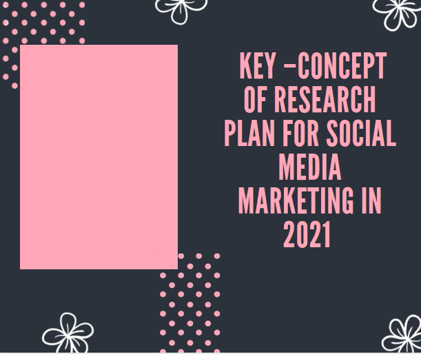 Key –concept Of Research Plan for Social Media Marketing In 2021