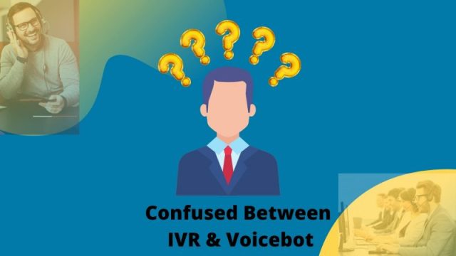 Confused in choosing Interactive Voice Resposnse (IVR) or Voicebots