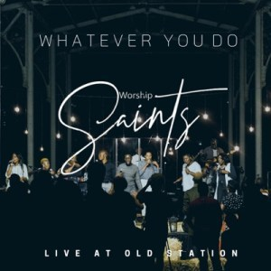 Whatever You Do (Live) – Worship Saints [Mp3]