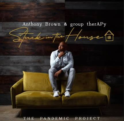 Anthony-brown-stuck-in-the-house [ALBUM] Anthony Brown - Stuck In The House: The Pandemic Project
