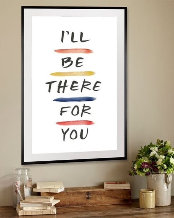 I'll be there for you framed print