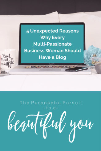 5 Unexpected Reasons Why Every Multi-Passionate Business Woman Should Have a Blog