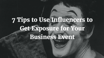 7 Tips to Use Influencers to Get Exposure for Your Business Event