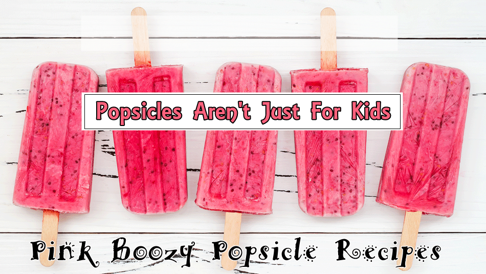 POPSICLES AREN'T JUST FOR KIDS - SPIKED POPSICLE RECIPES FOR ADULTS