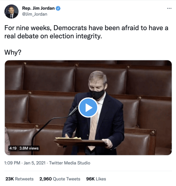 """A tweet by Rep. Jim Jordan (@Jim_Jordan) on January 5, 2021 at 1:09pm reads, """"For nine weeks, Democrats have been afraid to have a real debate on election integrity. Why?"""" It includes a video of him speaking to Congress."""
