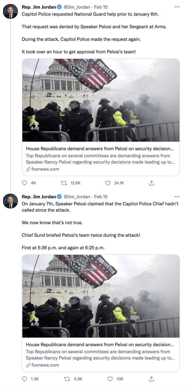 """Two tweets by Rep. Jim Jordan (@Jim_Jordan) on February 15, 2021 reading, """"Capitol Police requested National Guard help prior to January 6th. That request was denied by Speaker Pelosi and her Sergeant at Arms. During the attack, Capitol Police made the request again. It took over an hour to get approval from Pelosi's team!"""" and """"On January 7th, Speaker Pelosi claimed that the Capitol Police Chief hadn't called since the attack. We now know that's not true. Chief Sund briefed Pelosi's team twice during the attack! First at 5:36pm and again at 6:25pm."""" The tweets link to a Fox News article with an image of a white supremacist flag and people in riot gear at on January 6th. The caption on the article reads, """"House Republicans demand answers from Pelosi on security decision… Top Republicans on several committees are demanding answers from Speaker Pelosi regarding security decisions made leading up to…"""""""