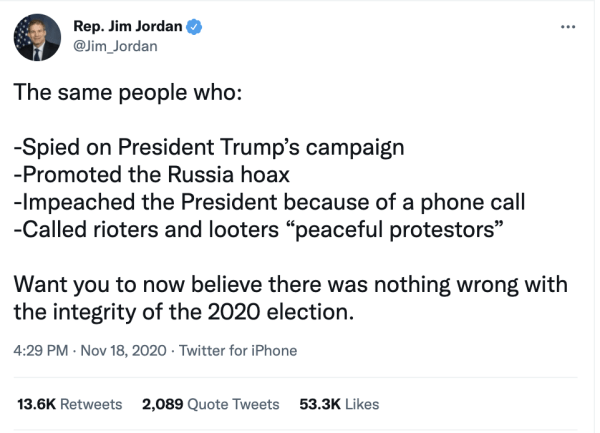 """A tweet by Rep. Jim Jordan (@Jim_Jordan) on November 18, 2020 at 4:29pm reads, """"The same people who: -Spied on President Trump's campaign –Promoted the Russia hoax –Impeached the President because of a phone call –Called rioters and looters """"peaceful protestors"""" Want you to now believe there was nothing wrong with the integrity of the 2020 election."""""""