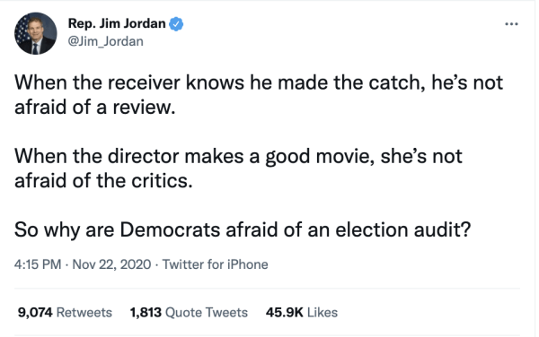 """A tweet by Rep. Jim Jordan (@Jim_Jordan) on November 22, 2020 at 4:15pm reading, """"When the receiver knows he made the catch, he's not afraid of a review. When the director makes a good movie, she's not afraid of the critics. So why are Democrats afraid of an election audit?"""""""