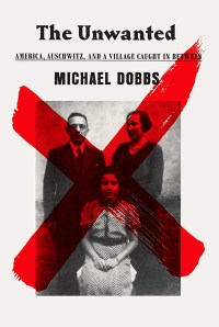 "Cover of ""The Unwanted: America, Auschwitz, and a Village Caught in Between"" by Michael Dobbs"