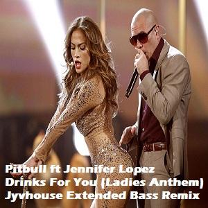 Pitbull ft Jennifer Lopez - Drinks For You (Ladies Anthem) (Jyvhouse Extended Bass Remix)