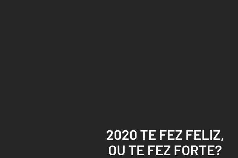 2020 te fez feliz ou forte?