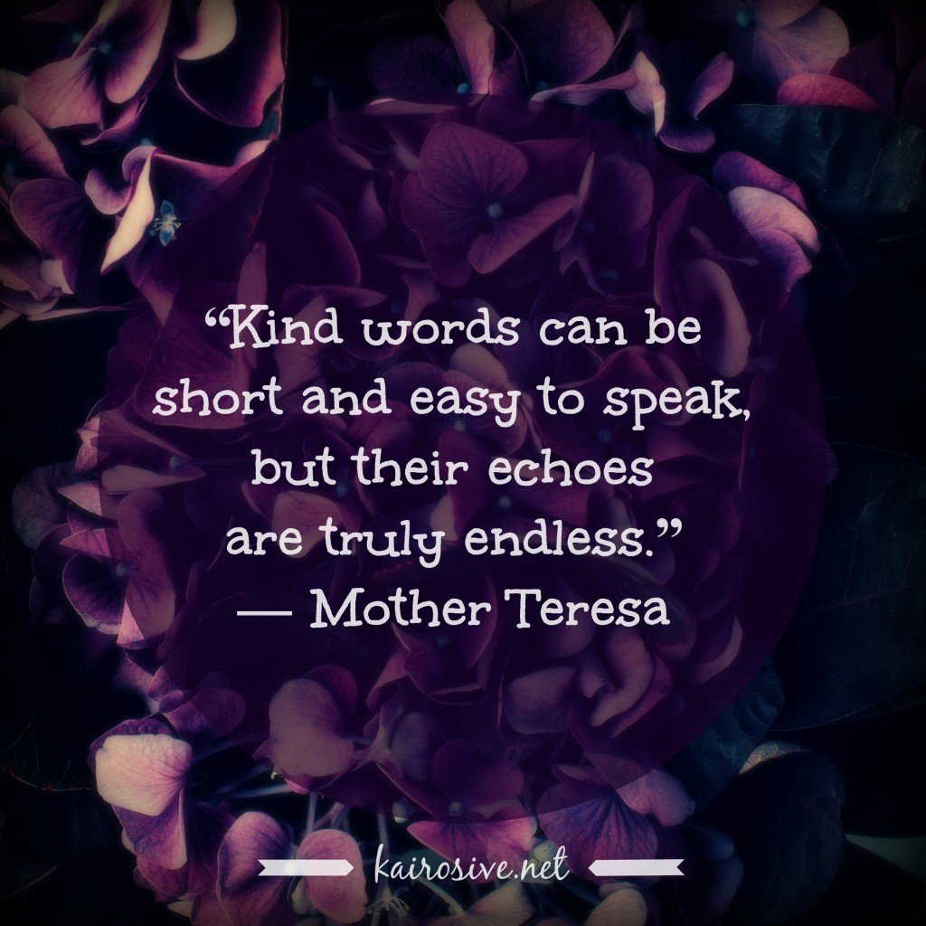"""""""Kind words can be short and easy to speak, but their echoes are truly endless."""" ― Mother Teresa"""