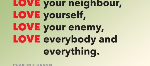 Love God, Love your neighbour, Love yourself, Love your enemy, Love everybody and everything. (Charles F. Haanel)