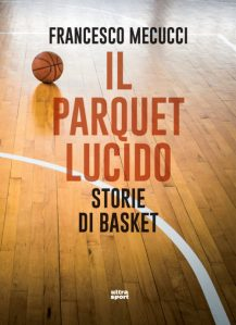 "Storie di basket ne ""Il parquet lucido"" di Francesco Mecucci"