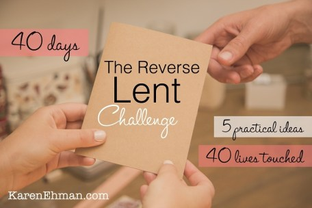 Take The Reverse Lent Challenge! Don't give something up, take something on! Visit KarenEhman.com to find out more.