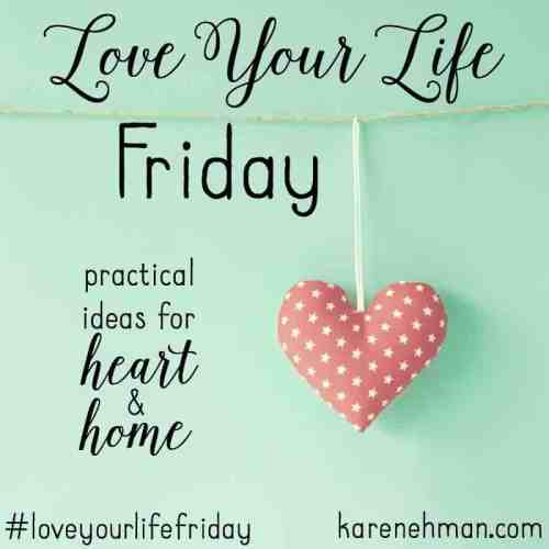 Practical ideas for heart and home on Love Your Life Friday at karenehman.com