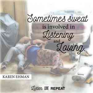 Sometimes sweat is involved in listening and loving. Karen Ehman in her newest book Listen, Love, Repeat: Other-Centered Living in a Self-Centered World.
