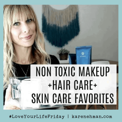 Non-Toxic makeup, hair care and skin care favorites by Summer Saldana for Love Your Life Friday at karenehman.com.