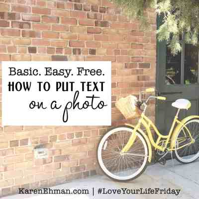Basic. Easy. Free. How to put text on a photo by Lindsey Feldpausch for #loveyourlifefriday at karenehman.com.